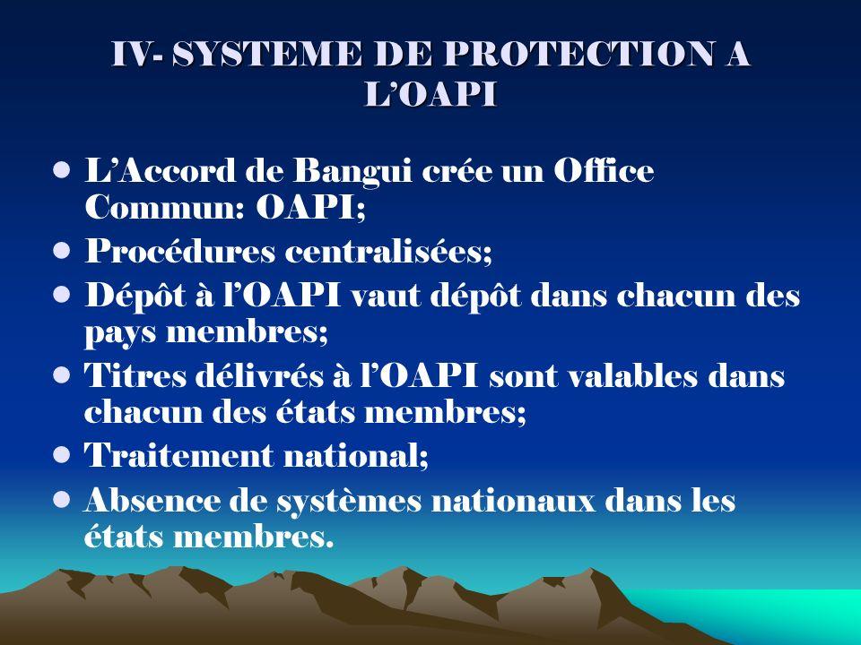 IV- SYSTEME DE PROTECTION A LOAPI LAccord de Bangui crée un Office Commun: OAPI; Procédures centralisées; Dépôt à lOAPI vaut dépôt dans chacun des pays membres; Titres délivrés à lOAPI sont valables dans chacun des états membres; Traitement national; Absence de systèmes nationaux dans les états membres.