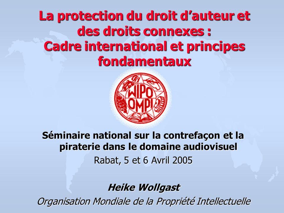 La protection du droit dauteur et des droits connexes : Cadre international et principes fondamentaux Séminaire national sur la contrefaçon et la pira