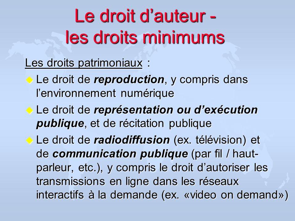 Le droit dauteur - les droits minimums Les droits patrimoniaux : u Le droit de reproduction, y compris dans lenvironnement numérique u Le droit de rep