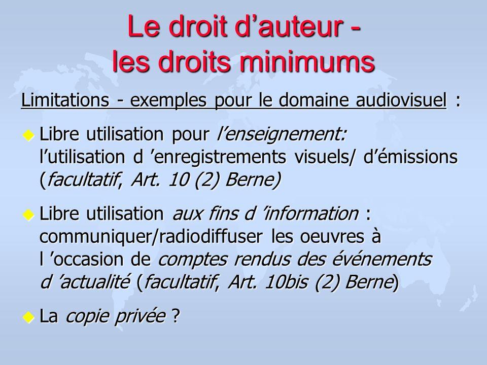 Le droit dauteur - les droits minimums Limitations - exemples pour le domaine audiovisuel : u Libre utilisation pour lenseignement: lutilisation d enr