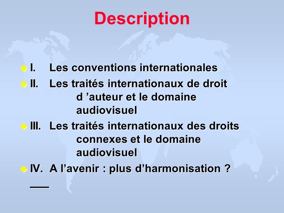 Description u I. Les conventions internationales u II. Les traités internationaux de droit d auteur et le domaine audiovisuel u III. Les traités inter
