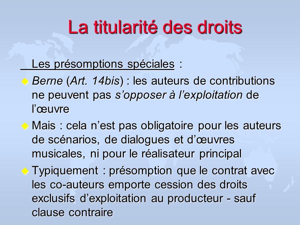 Les présomptions spéciales : u Berne (Art. 14bis) : les auteurs de contributions ne peuvent pas sopposer à lexploitation de lœuvre u Mais : cela nest