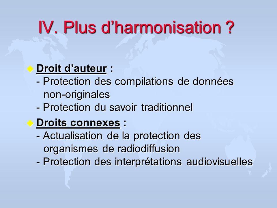 IV.Plus dharmonisation ? IV. Plus dharmonisation ? u Droit dauteur : - Protection des compilations de données non-originales - Protection du savoir tr