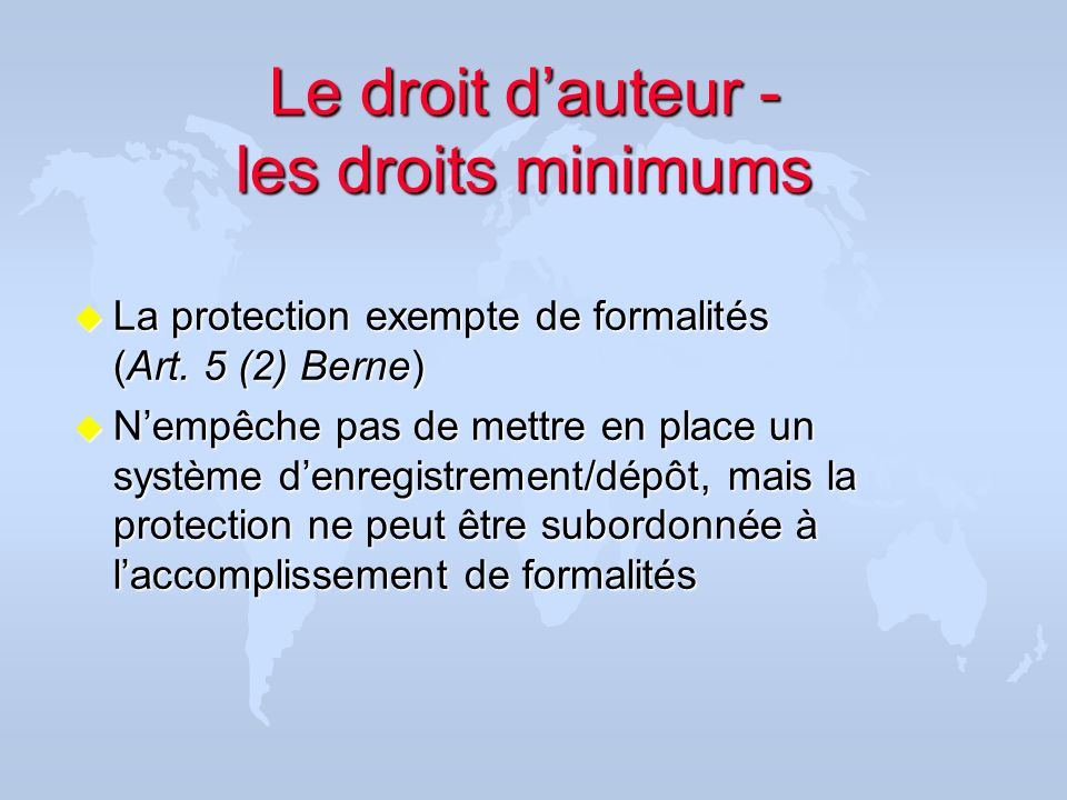 Le droit dauteur - les droits minimums u La protection exempte de formalités (Art. 5 (2) Berne) u Nempêche pas de mettre en place un système denregist