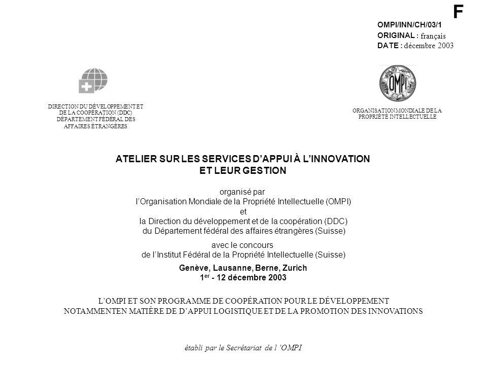 F OMPI/INN/CH/03/1 ORIGINAL : français DATE : décembre 2003 DE LA COOPÉRATION (DDC) DIRECTION DU DÉVELOPPEMENT ET DÉPARTEMENT FÉDÉRAL DES AFFAIRES ÉTRANGÈRES ATELIER SUR LES SERVICES DAPPUI À LINNOVATION ET LEUR GESTION organisé par lOrganisation Mondiale de la Propriété Intellectuelle (OMPI) et la Direction du développement et de la coopération (DDC) du Département fédéral des affaires étrangères (Suisse) avec le concours de lInstitut Fédéral de la Propriété Intellectuelle (Suisse) Genève, Lausanne, Berne, Zurich 1 er - 12 décembre 2003 LOMPI ET SON PROGRAMME DE COOPÉRATION POUR LE DÉVELOPPEMENT NOTAMMENTEN MATIÈRE DE DAPPUI LOGISTIQUE ET DE LA PROMOTION DES INNOVATIONS établi par le Secrétariat de l OMPI ORGANISATION MONDIALE DE LA PROPRIÉTÉ INTELLECTUELLE
