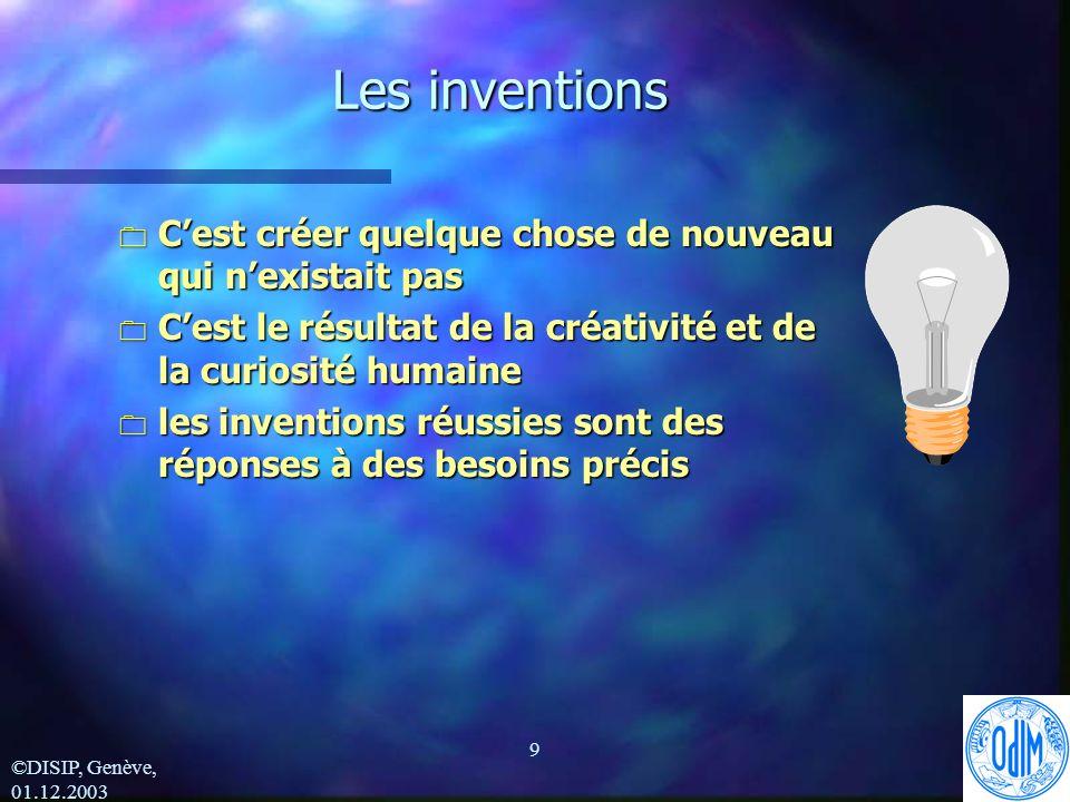 ©DISIP, Genève, 01.12.2003 9 Les inventions 0 Cest créer quelque chose de nouveau qui nexistait pas 0 Cest le résultat de la créativité et de la curiosité humaine 0 les inventions réussies sont des réponses à des besoins précis