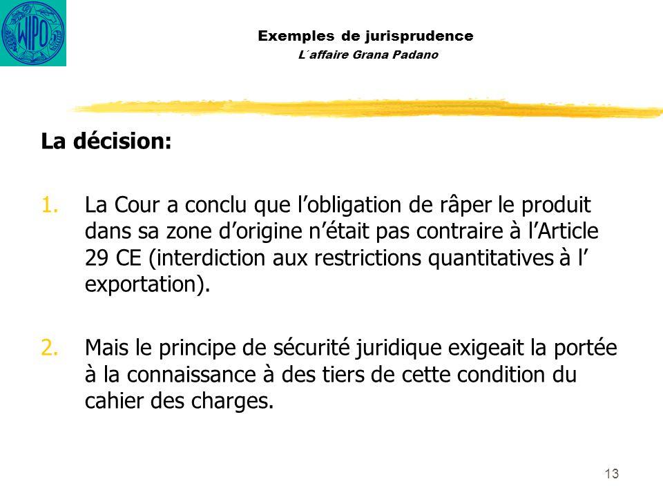 13 Exemples de jurisprudence L´affaire Grana Padano La décision: 1.La Cour a conclu que lobligation de râper le produit dans sa zone dorigine nétait p