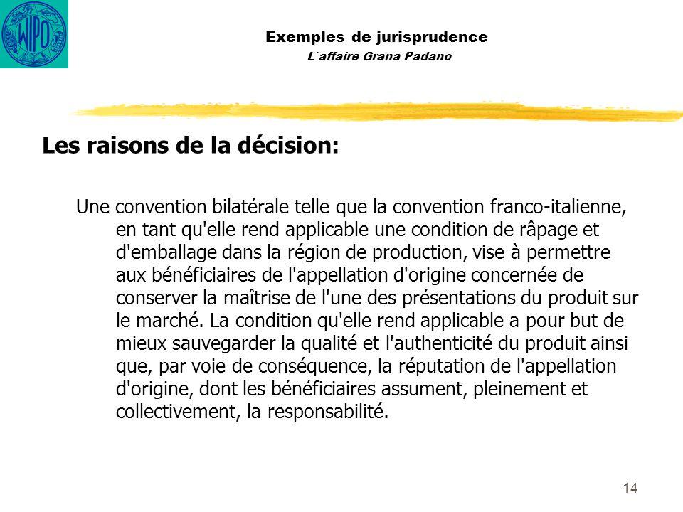 14 Exemples de jurisprudence L´affaire Grana Padano Les raisons de la décision: Une convention bilatérale telle que la convention franco-italienne, en