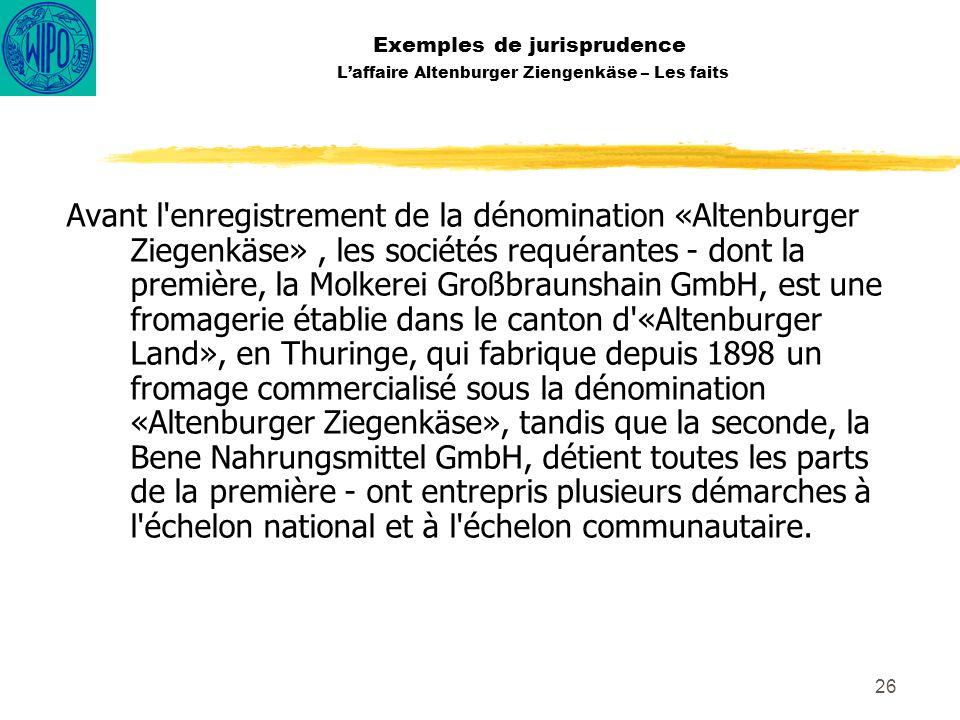 26 Exemples de jurisprudence Laffaire Altenburger Ziengenkäse – Les faits Avant l'enregistrement de la dénomination «Altenburger Ziegenkäse», les soci