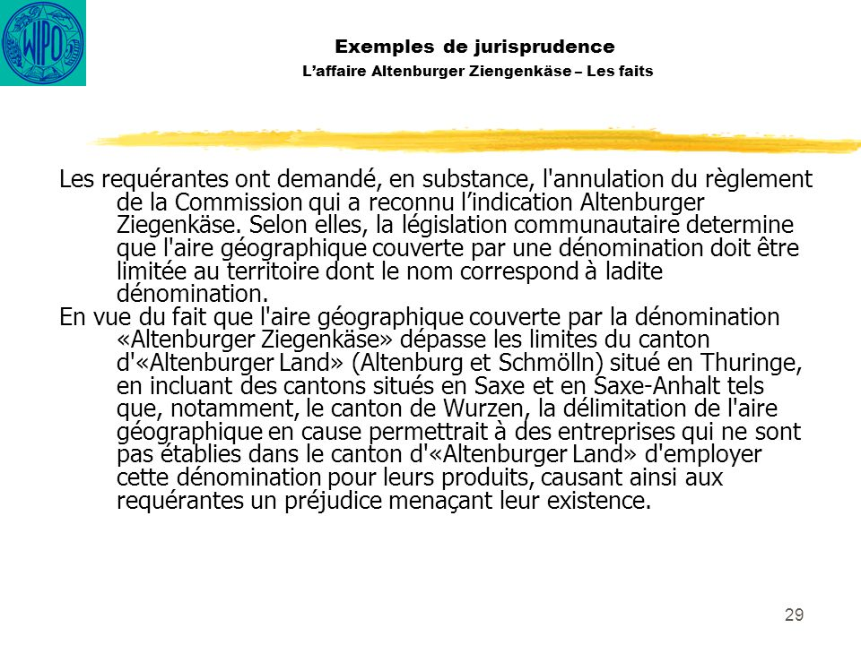 29 Exemples de jurisprudence Laffaire Altenburger Ziengenkäse – Les faits Les requérantes ont demandé, en substance, l'annulation du règlement de la C