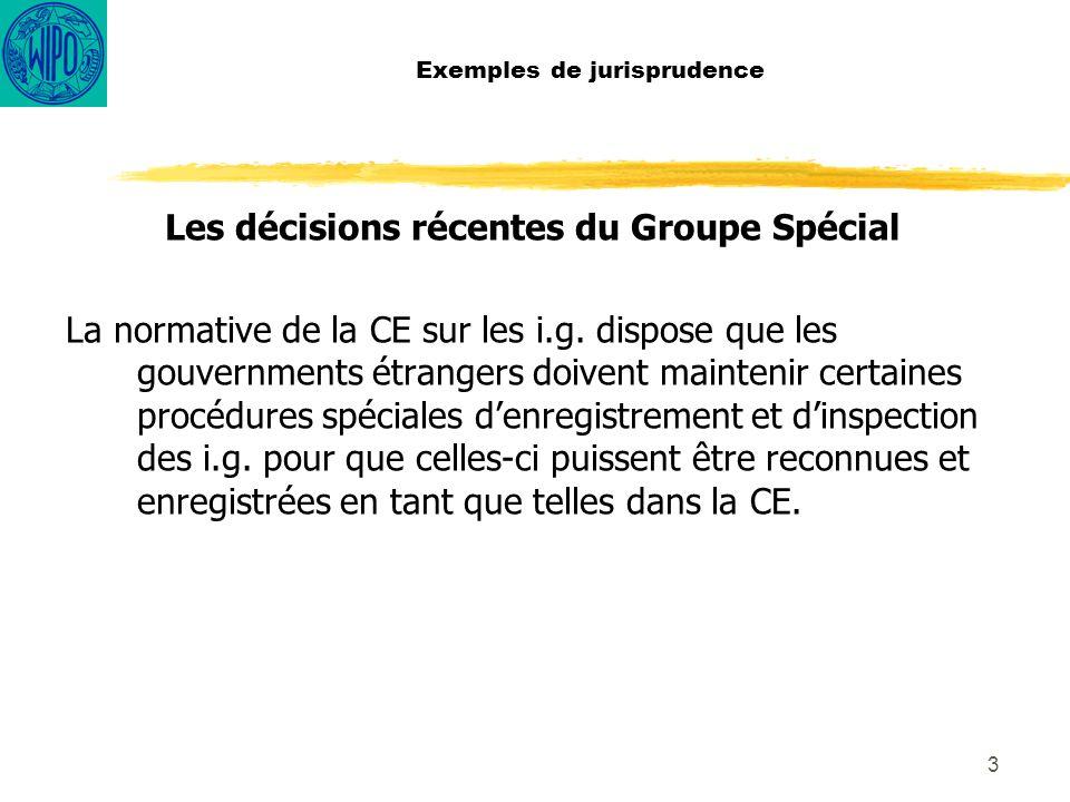 4 Exemples de jurisprudence Les décisions récentes du Groupe Spécial Le groupe spécial a décidé quun Membre de l´OMC ne peut pas imposer des décisions sur la procédure a être adoptée par les autres Membres en ce qui concerne la reconnaissance de leur i.g.