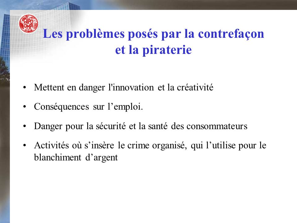 Les problèmes posés par la contrefaçon et la piraterie Mettent en danger l'innovation et la créativité Conséquences sur lemploi. Danger pour la sécuri