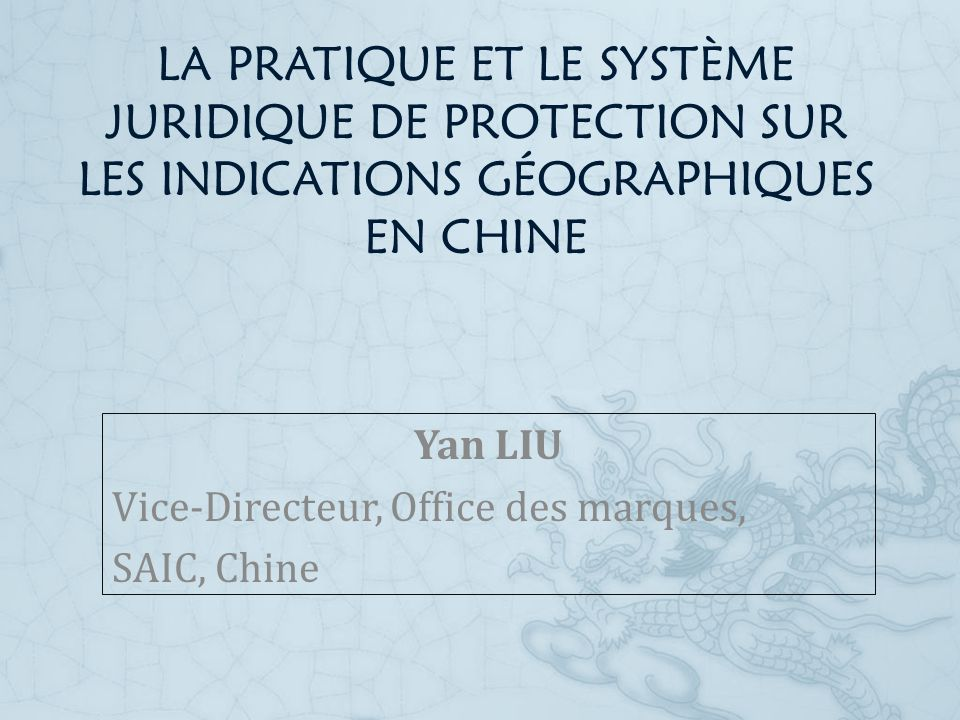 LA PRATIQUE ET LE SYSTÈME JURIDIQUE DE PROTECTION SUR LES INDICATIONS GÉOGRAPHIQUES EN CHINE Yan LIU Vice-Directeur, Office des marques, SAIC, Chine