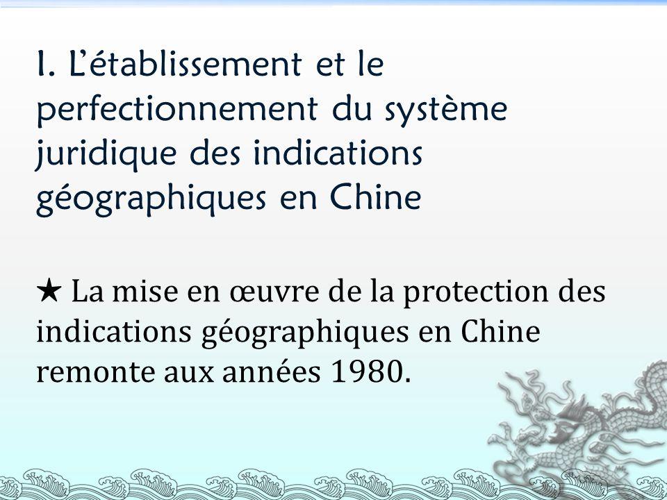 I. Létablissement et le perfectionnement du système juridique des indications géographiques en Chine La mise en œuvre de la protection des indications