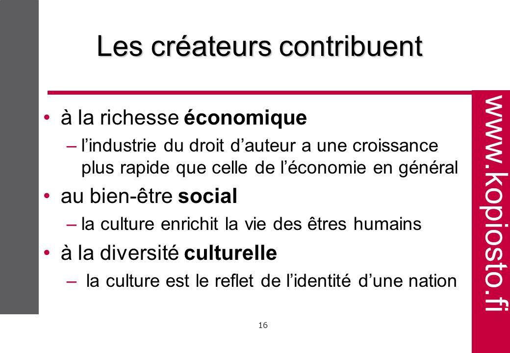 www.kopiosto.fi 16 Les créateurs contribuent à la richesse économique –lindustrie du droit dauteur a une croissance plus rapide que celle de léconomie en général au bien-être social –la culture enrichit la vie des êtres humains à la diversité culturelle – la culture est le reflet de lidentité dune nation