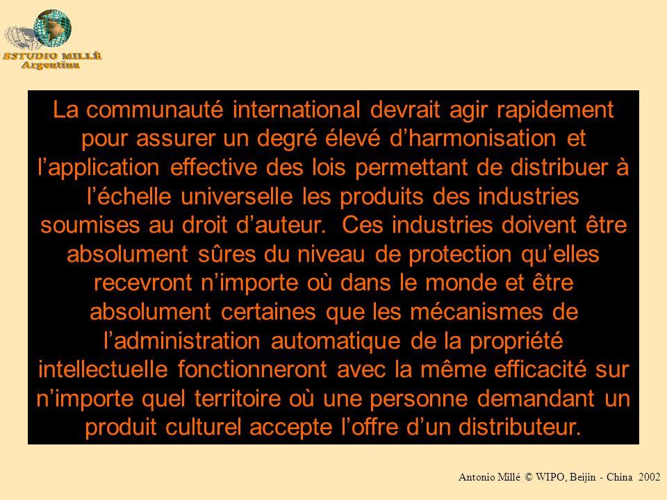 Antonio Millé © WIPO, Beijin - China 2002 La communauté international devrait agir rapidement pour assurer un degré élevé dharmonisation et lapplication effective des lois permettant de distribuer à léchelle universelle les produits des industries soumises au droit dauteur.