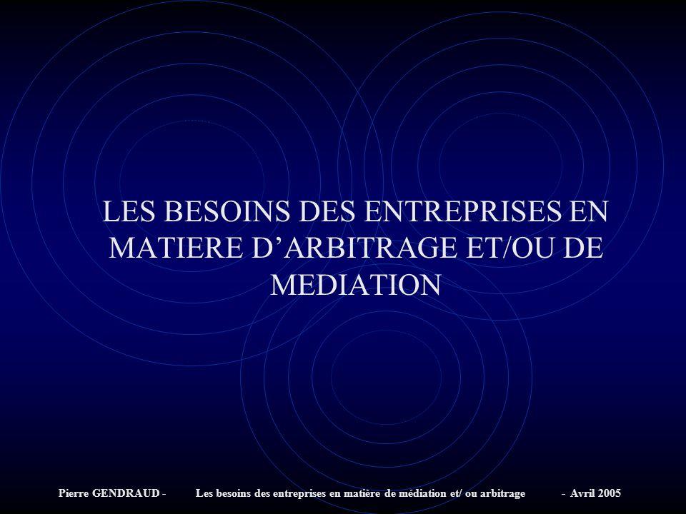 Pierre GENDRAUD - Les besoins des entreprises en matière de médiation et/ ou arbitrage - Avril 2005 LES BESOINS DES ENTREPRISES EN MATIERE DARBITRAGE ET/OU DE MEDIATION