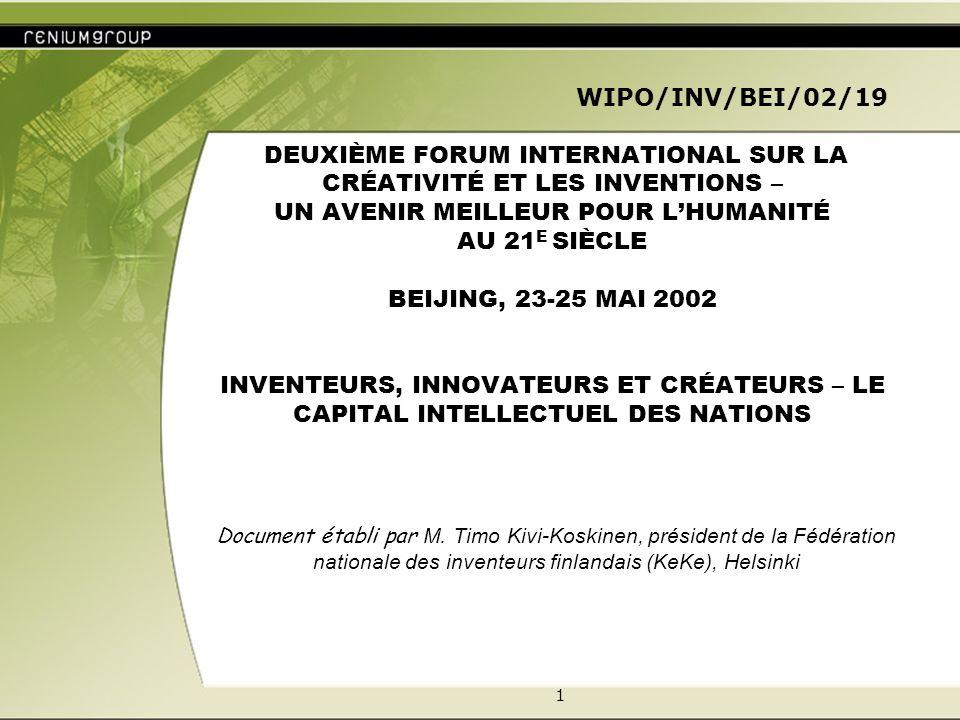 1 WIPO/INV/BEI/02/19 DEUXIÈME FORUM INTERNATIONAL SUR LA CRÉATIVITÉ ET LES INVENTIONS – UN AVENIR MEILLEUR POUR LHUMANITÉ AU 21 E SIÈCLE BEIJING, 23-25 MAI 2002 INVENTEURS, INNOVATEURS ET CRÉATEURS – LE CAPITAL INTELLECTUEL DES NATIONS Document établi par M.