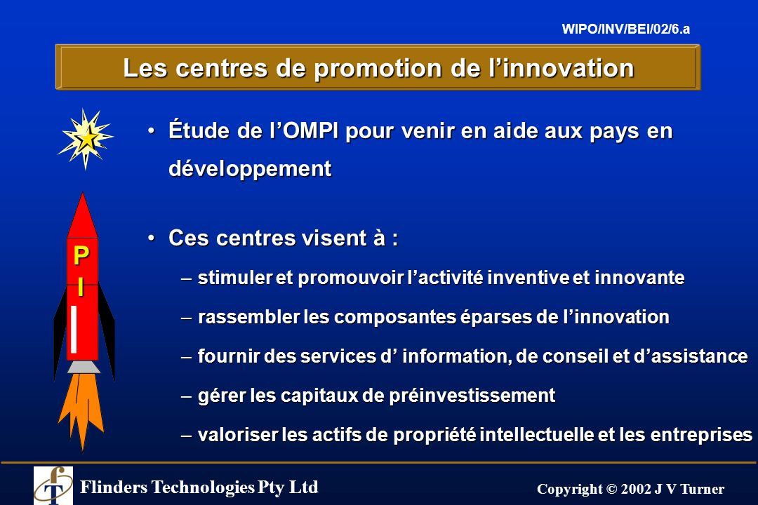 Flinders Technologies Pty Ltd Copyright © 2002 J V Turner WIPO/INV/BEI/02/6.a Les centres de promotion de linnovation Étude de lOMPI pour venir en aid