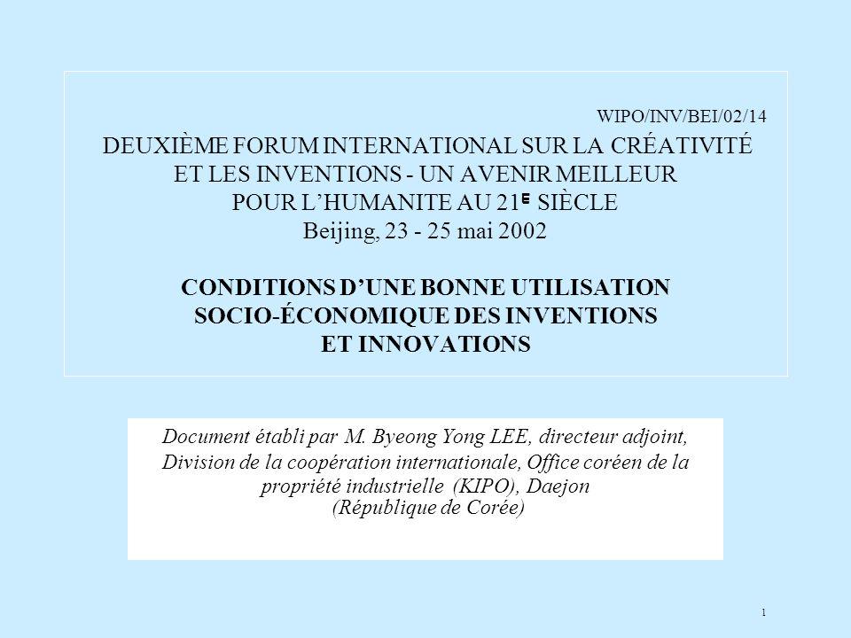 1 WIPO/INV/BEI/02/14 DEUXIÈME FORUM INTERNATIONAL SUR LA CRÉATIVITÉ ET LES INVENTIONS - UN AVENIR MEILLEUR POUR LHUMANITE AU 21 E SIÈCLE Beijing, 23 - 25 mai 2002 CONDITIONS DUNE BONNE UTILISATION SOCIO-ÉCONOMIQUE DES INVENTIONS ET INNOVATIONS Document établi par M.