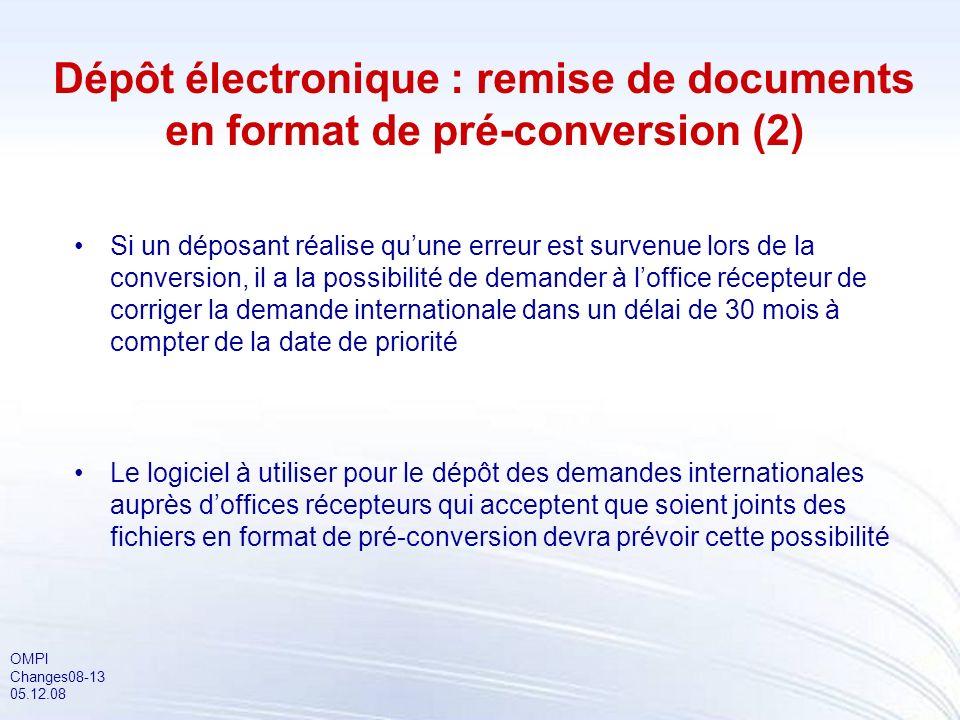OMPI Changes08-13 05.12.08 Dépôt électronique : remise de documents en format de pré-conversion (2) Si un déposant réalise quune erreur est survenue l