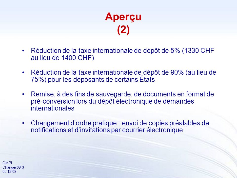 OMPI Changes08-3 05.12.08 Réduction de la taxe internationale de dépôt de 5% (1330 CHF au lieu de 1400 CHF) Réduction de la taxe internationale de dépôt de 90% (au lieu de 75%) pour les déposants de certains États Remise, à des fins de sauvegarde, de documents en format de pré-conversion lors du dépôt électronique de demandes internationales Changement dordre pratique : envoi de copies préalables de notifications et dinvitations par courrier électronique Aperçu (2)