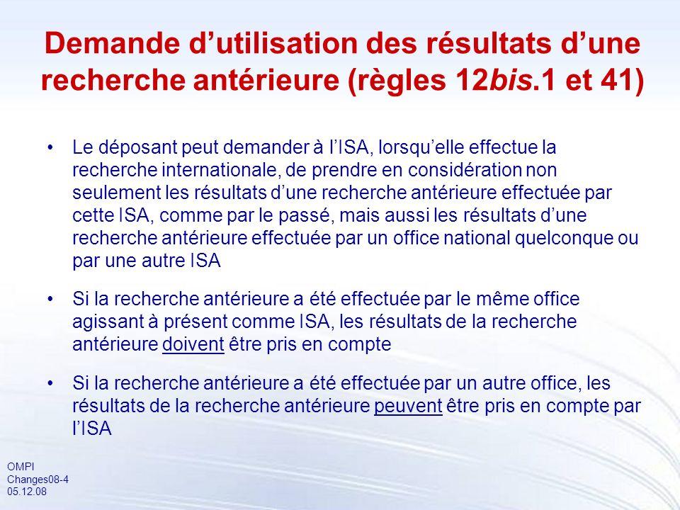 OMPI Changes08-4 05.12.08 Demande dutilisation des résultats dune recherche antérieure (règles 12bis.1 et 41) Le déposant peut demander à lISA, lorsquelle effectue la recherche internationale, de prendre en considération non seulement les résultats dune recherche antérieure effectuée par cette ISA, comme par le passé, mais aussi les résultats dune recherche antérieure effectuée par un office national quelconque ou par une autre ISA Si la recherche antérieure a été effectuée par le même office agissant à présent comme ISA, les résultats de la recherche antérieure doivent être pris en compte Si la recherche antérieure a été effectuée par un autre office, les résultats de la recherche antérieure peuvent être pris en compte par lISA