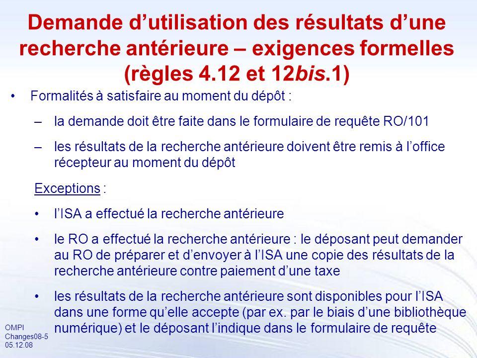 OMPI Changes08-5 05.12.08 Demande dutilisation des résultats dune recherche antérieure – exigences formelles (règles 4.12 et 12bis.1) Formalités à satisfaire au moment du dépôt : –la demande doit être faite dans le formulaire de requête RO/101 –les résultats de la recherche antérieure doivent être remis à loffice récepteur au moment du dépôt Exceptions : lISA a effectué la recherche antérieure le RO a effectué la recherche antérieure : le déposant peut demander au RO de préparer et denvoyer à lISA une copie des résultats de la recherche antérieure contre paiement dune taxe les résultats de la recherche antérieure sont disponibles pour lISA dans une forme quelle accepte (par ex.