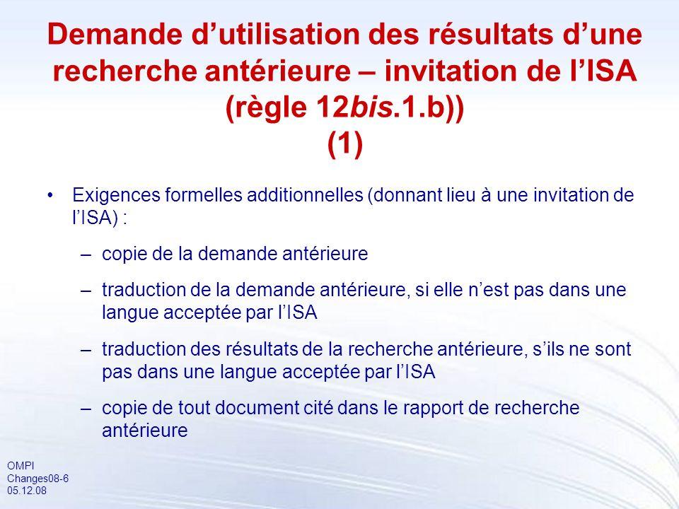 OMPI Changes08-6 05.12.08 Demande dutilisation des résultats dune recherche antérieure – invitation de lISA (règle 12bis.1.b)) (1) Exigences formelles additionnelles (donnant lieu à une invitation de lISA) : –copie de la demande antérieure –traduction de la demande antérieure, si elle nest pas dans une langue acceptée par lISA –traduction des résultats de la recherche antérieure, sils ne sont pas dans une langue acceptée par lISA –copie de tout document cité dans le rapport de recherche antérieure