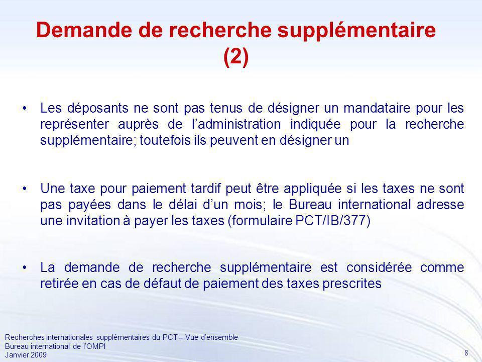 8 Recherches internationales supplémentaires du PCT – Vue densemble Bureau international de lOMPI Janvier 2009 Demande de recherche supplémentaire (2) Les déposants ne sont pas tenus de désigner un mandataire pour les représenter auprès de ladministration indiquée pour la recherche supplémentaire; toutefois ils peuvent en désigner un Une taxe pour paiement tardif peut être appliquée si les taxes ne sont pas payées dans le délai dun mois; le Bureau international adresse une invitation à payer les taxes (formulaire PCT/IB/377) La demande de recherche supplémentaire est considérée comme retirée en cas de défaut de paiement des taxes prescrites