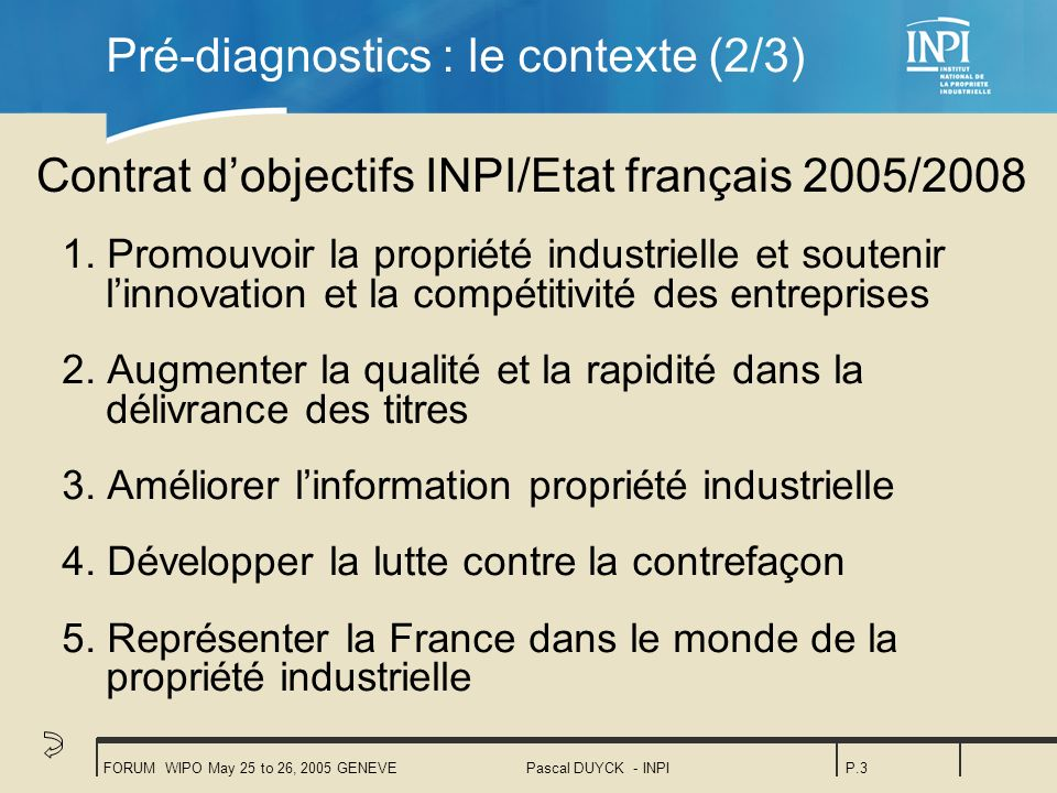 FORUM WIPO May 25 to 26, 2005 GENEVEPascal DUYCK - INPIP.3 Pré-diagnostics : le contexte (2/3) 1.