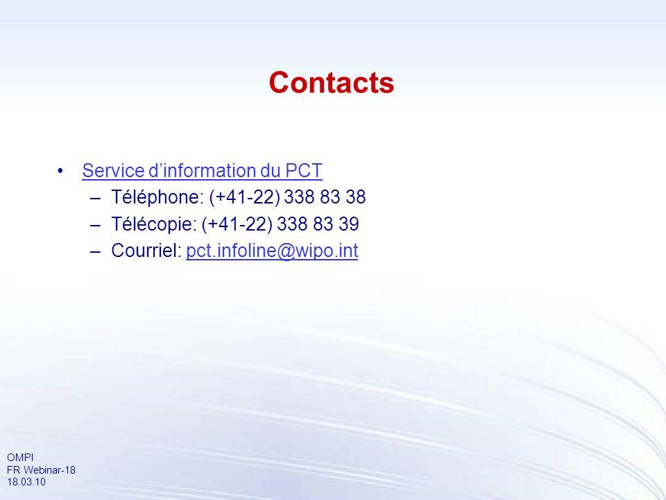 OMPI FR Webinar-18 18.03.10 Contacts Service dinformation du PCT –Téléphone: (+41-22) 338 83 38 –Télécopie: (+41-22) 338 83 39 –Courriel: pct.infoline