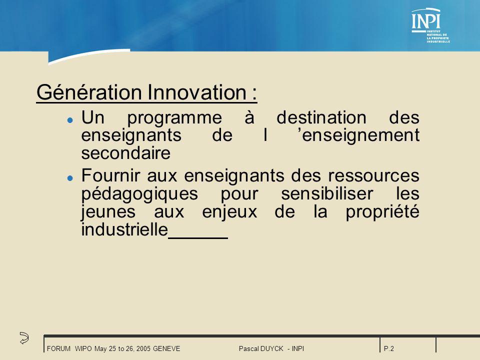 FORUM WIPO May 25 to 26, 2005 GENEVEPascal DUYCK - INPIP.2 Génération Innovation : l Un programme à destination des enseignants de l enseignement secondaire l Fournir aux enseignants des ressources pédagogiques pour sensibiliser les jeunes aux enjeux de la propriété industrielle