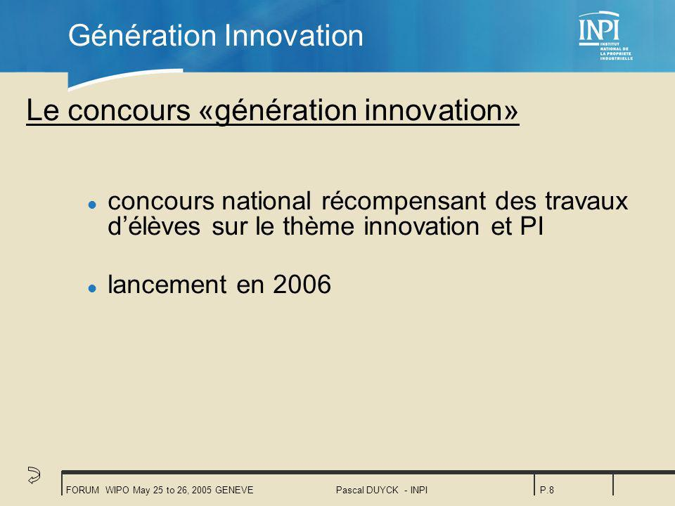 FORUM WIPO May 25 to 26, 2005 GENEVEPascal DUYCK - INPIP.8 Génération Innovation Le concours «génération innovation» l concours national récompensant