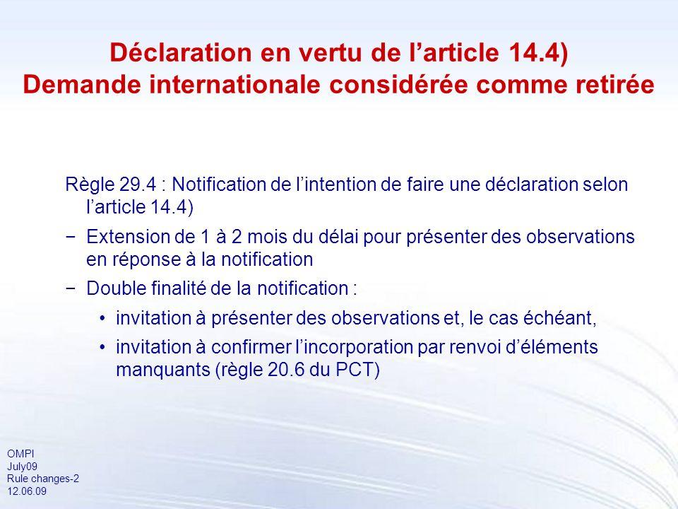 OMPI July09 Rule changes-2 12.06.09 Déclaration en vertu de larticle 14.4) Demande internationale considérée comme retirée Règle 29.4 : Notification d