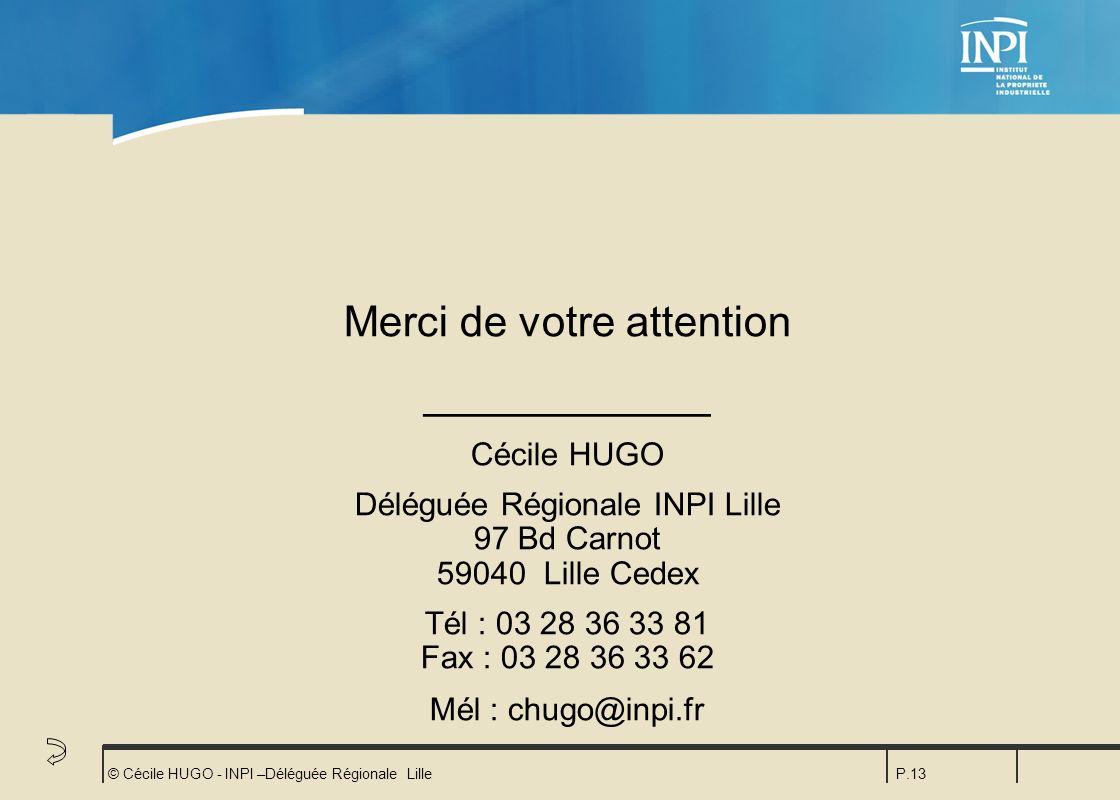 © Cécile HUGO - INPI –Déléguée Régionale LilleP.13 Merci de votre attention ____________ Cécile HUGO Déléguée Régionale INPI Lille 97 Bd Carnot 59040