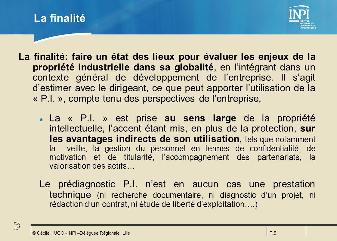 © Cécile HUGO - INPI –Déléguée Régionale LilleP.5 La finalité La finalité: faire un état des lieux pour évaluer les enjeux de la propriété industriell