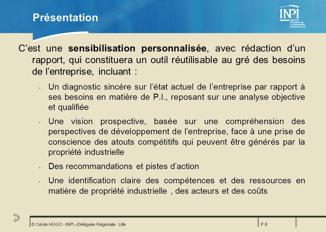 © Cécile HUGO - INPI –Déléguée Régionale LilleP.6 Présentation Cest une sensibilisation personnalisée, avec rédaction dun rapport, qui constituera un