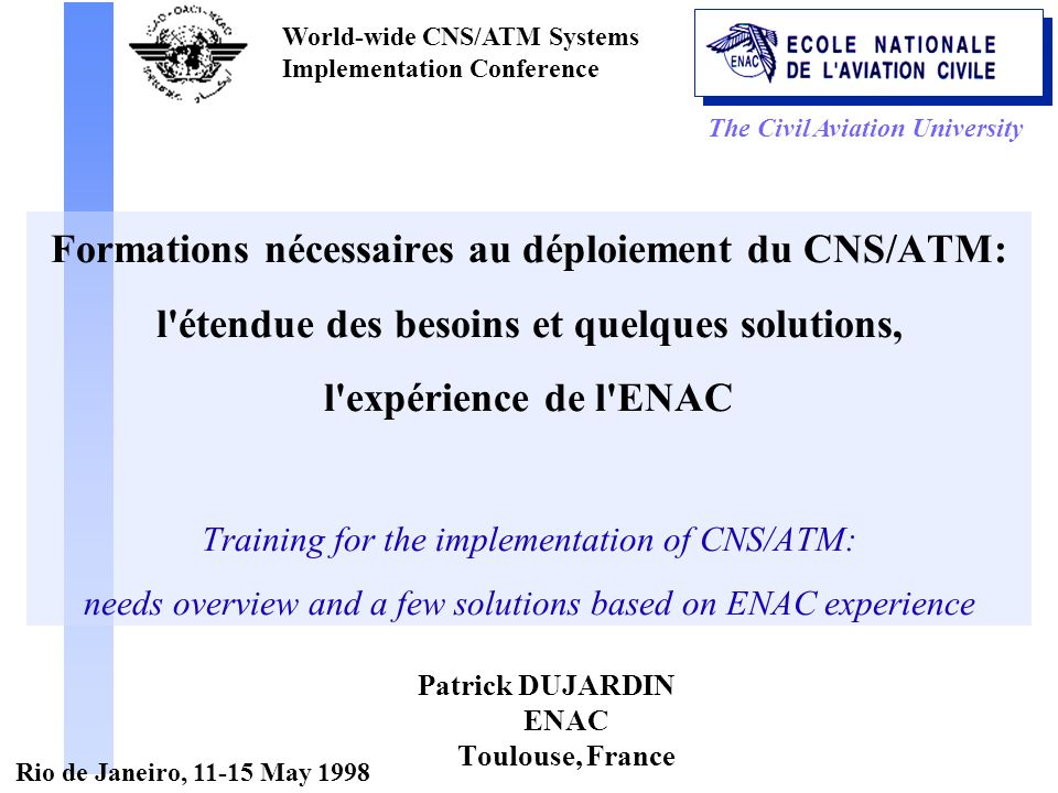 The Civil Aviation University World-wide CNS/ATM Systems Implementation Conference Rio de Janeiro, 11-15 May 1998 Formations nécessaires au déploiement du CNS/ATM: l étendue des besoins et quelques solutions, l expérience de l ENAC Training for the implementation of CNS/ATM: needs overview and a few solutions based on ENAC experience Patrick DUJARDIN ENAC Toulouse, France