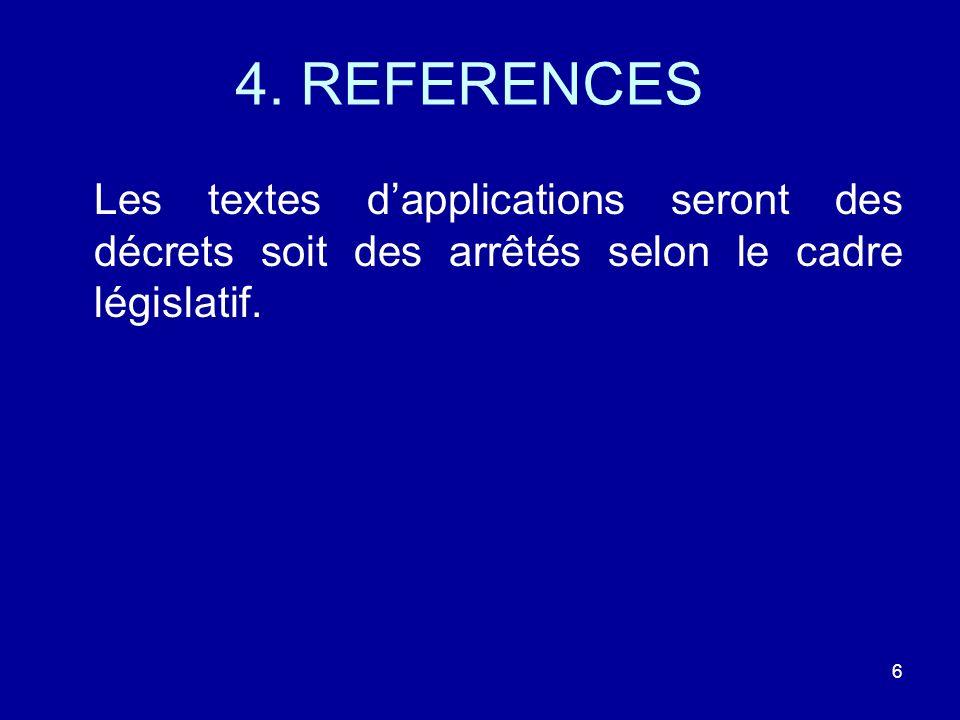 4. REFERENCES Les textes dapplications seront des décrets soit des arrêtés selon le cadre législatif. 6