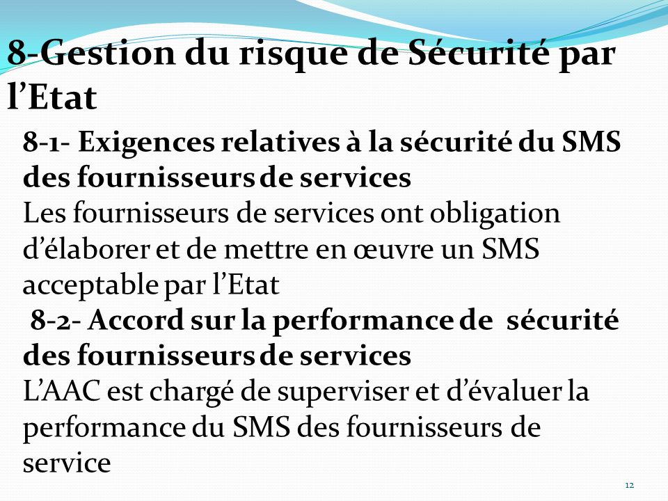 8-1- Exigences relatives à la sécurité du SMS des fournisseurs de services Les fournisseurs de services ont obligation délaborer et de mettre en œuvre un SMS acceptable par lEtat 8-2- Accord sur la performance de sécurité des fournisseurs de services LAAC est chargé de superviser et dévaluer la performance du SMS des fournisseurs de service 8-Gestion du risque de Sécurité par lEtat 12