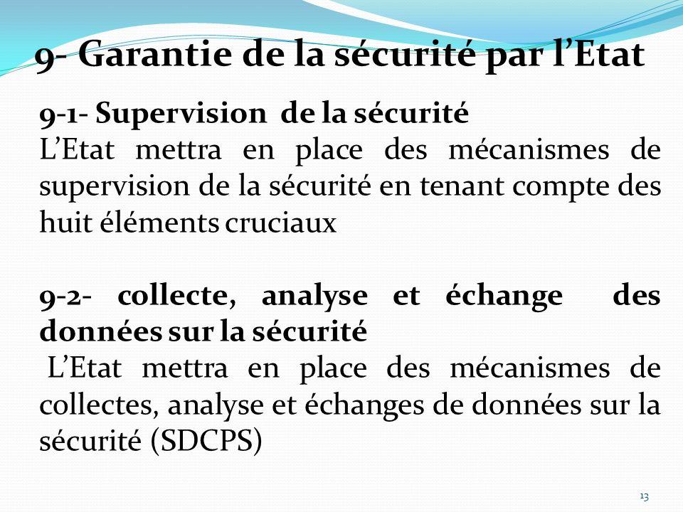 9-1- Supervision de la sécurité LEtat mettra en place des mécanismes de supervision de la sécurité en tenant compte des huit éléments cruciaux 9-2- collecte, analyse et échange des données sur la sécurité LEtat mettra en place des mécanismes de collectes, analyse et échanges de données sur la sécurité (SDCPS) 9- Garantie de la sécurité par lEtat 13