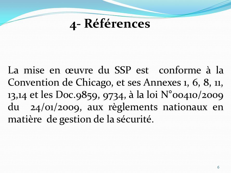 4- Références La mise en œuvre du SSP est conforme à la Convention de Chicago, et ses Annexes 1, 6, 8, 11, 13,14 et les Doc.9859, 9734, à la loi N°00410/2009 du 24/01/2009, aux règlements nationaux en matière de gestion de la sécurité.
