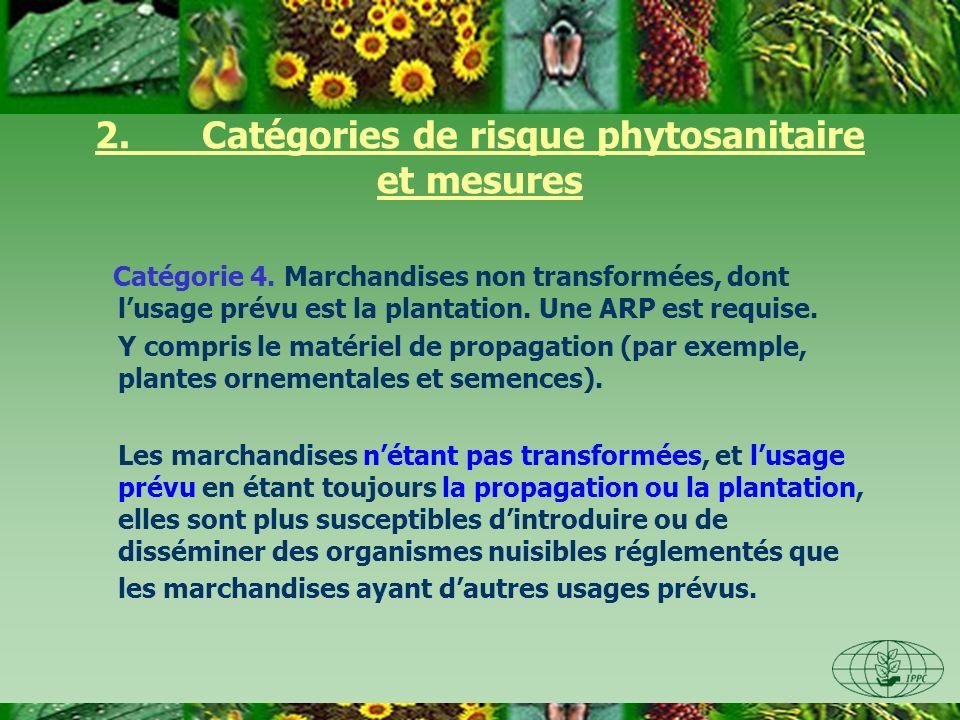 2. Catégories de risque phytosanitaire et mesures Catégorie 4. Marchandises non transformées, dont lusage prévu est la plantation. Une ARP est requise