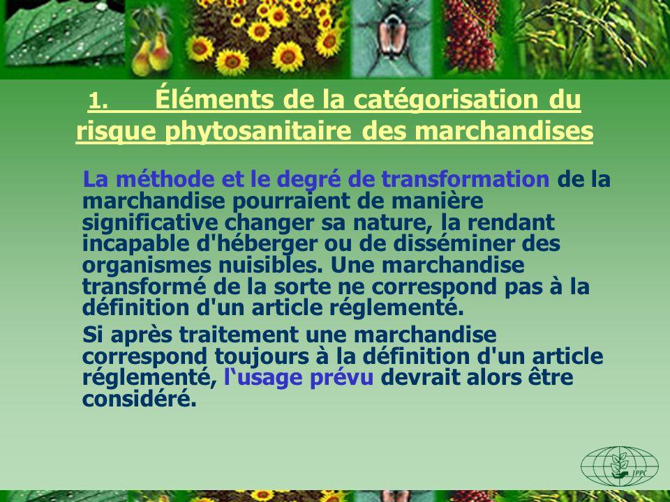 1. Éléments de la catégorisation du risque phytosanitaire des marchandises La méthode et le degré de transformation de la marchandise pourraient de ma
