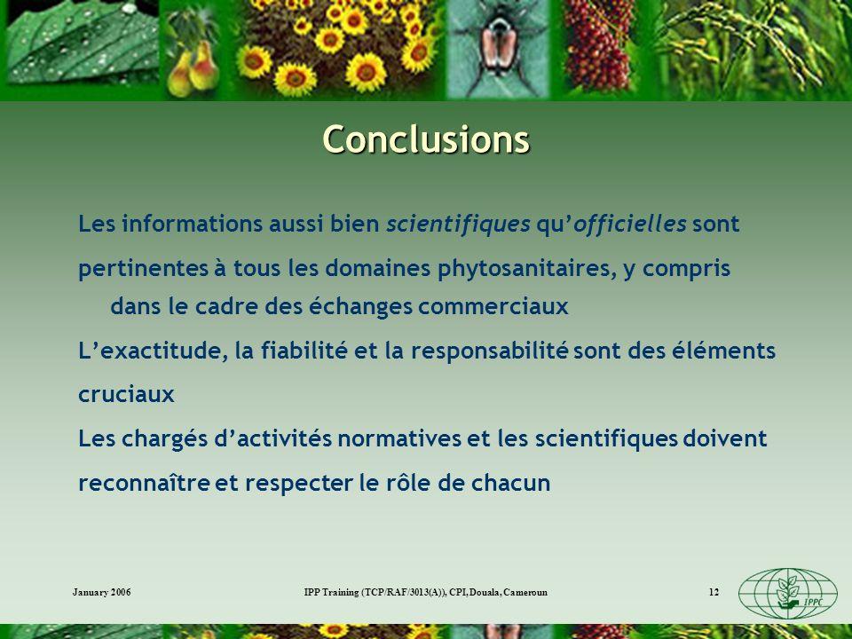 January 2006IPP Training (TCP/RAF/3013(A)), CPI, Douala, Cameroun12 Conclusions Les informations aussi bien scientifiques quofficielles sont pertinentes à tous les domaines phytosanitaires, y compris dans le cadre des échanges commerciaux Lexactitude, la fiabilité et la responsabilité sont des éléments cruciaux Les chargés dactivités normatives et les scientifiques doivent reconnaître et respecter le rôle de chacun