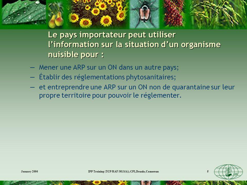 January 2006IPP Training (TCP/RAF/3013(A)), CPI, Douala, Cameroun5 Le pays importateur peut utiliser linformation sur la situation dun organisme nuisible pour : Mener une ARP sur un ON dans un autre pays; Établir des réglementations phytosanitaires; et entreprendre une ARP sur un ON non de quarantaine sur leur propre territoire pour pouvoir le réglementer.
