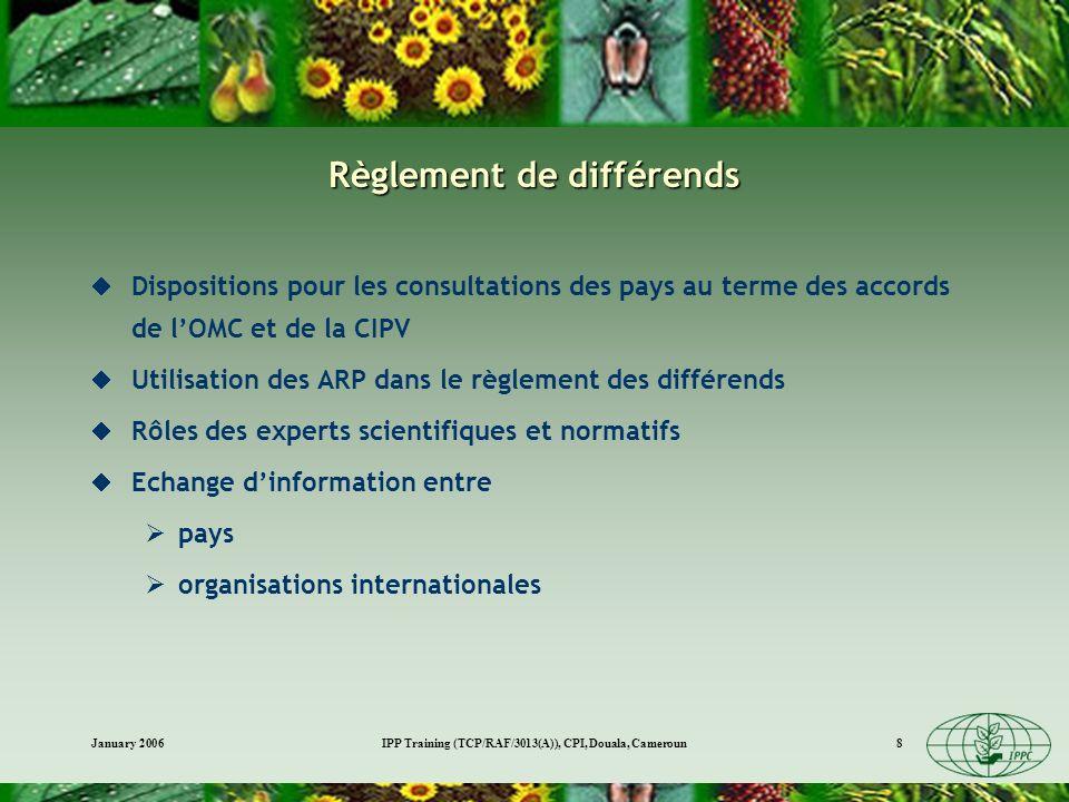 January 2006IPP Training (TCP/RAF/3013(A)), CPI, Douala, Cameroun8 Règlement de différends Dispositions pour les consultations des pays au terme des accords de lOMC et de la CIPV Utilisation des ARP dans le règlement des différends Rôles des experts scientifiques et normatifs Echange dinformation entre pays organisations internationales