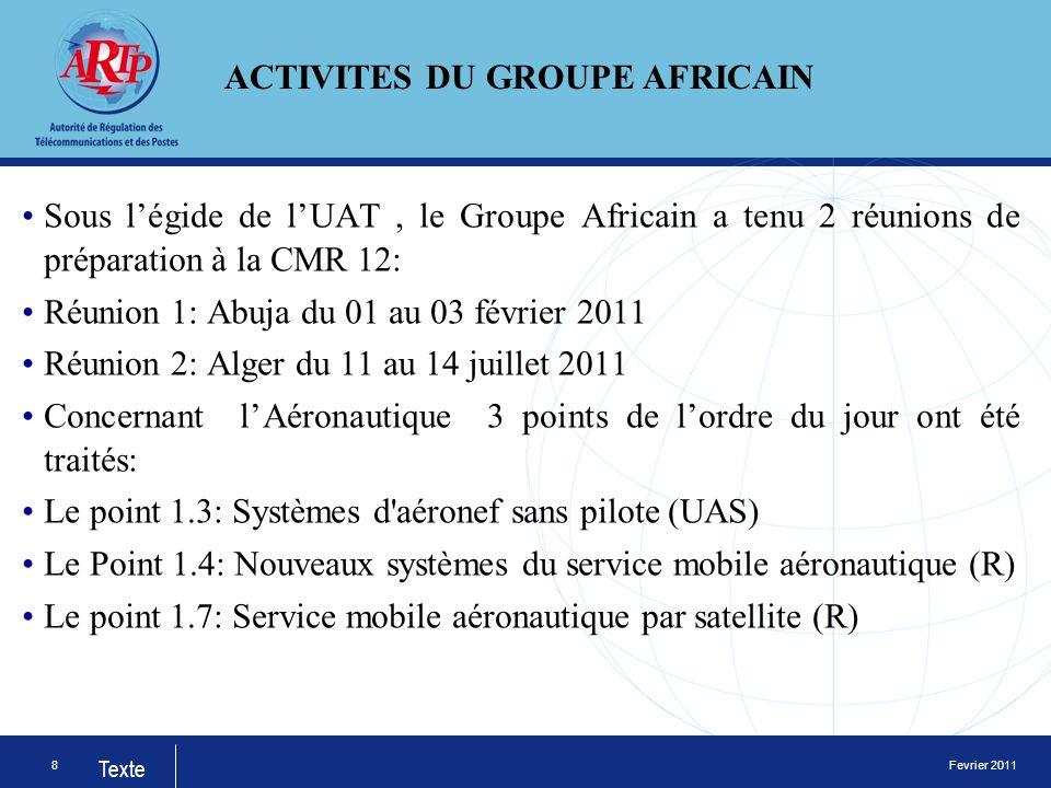Fevrier 2011 Texte Sous légide de lUAT, le Groupe Africain a tenu 2 réunions de préparation à la CMR 12: Réunion 1: Abuja du 01 au 03 février 2011 Réunion 2: Alger du 11 au 14 juillet 2011 Concernant lAéronautique 3 points de lordre du jour ont été traités: Le point 1.3: Systèmes d aéronef sans pilote (UAS) Le Point 1.4: Nouveaux systèmes du service mobile aéronautique (R) Le point 1.7: Service mobile aéronautique par satellite (R) 8 ACTIVITES DU GROUPE AFRICAIN