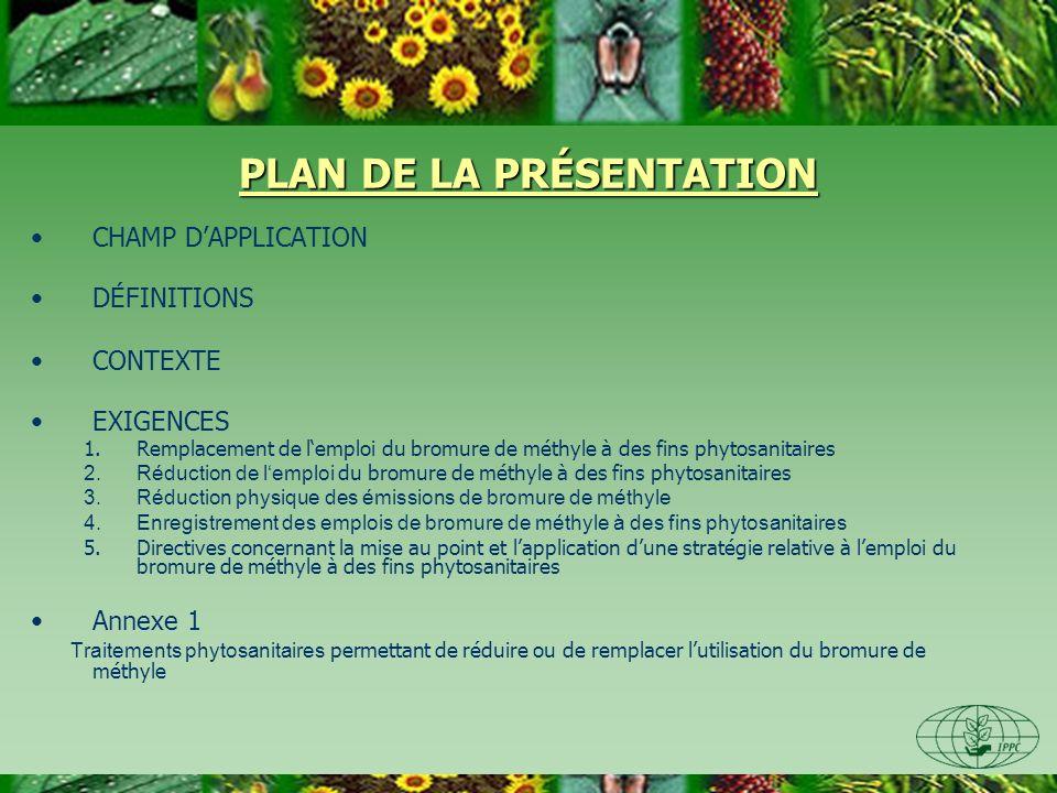 PLAN DE LA PRÉSENTATION CHAMP DAPPLICATION DÉFINITIONS CONTEXTE EXIGENCES 1.Remplacement de lemploi du bromure de méthyle à des fins phytosanitaires 2